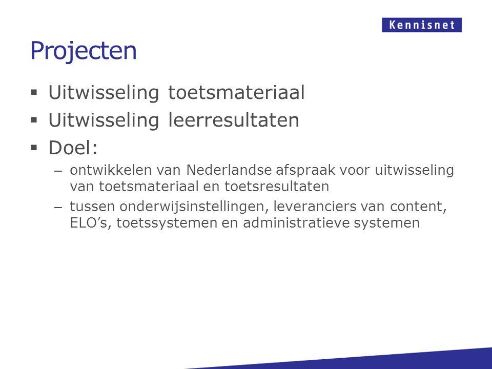 Projecten  Uitwisseling toetsmateriaal  Uitwisseling leerresultaten  Doel: – ontwikkelen van Nederlandse afspraak voor uitwisseling van toetsmateriaal en toetsresultaten – tussen onderwijsinstellingen, leveranciers van content, ELO's, toetssystemen en administratieve systemen