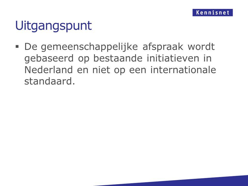 Uitgangspunt  De gemeenschappelijke afspraak wordt gebaseerd op bestaande initiatieven in Nederland en niet op een internationale standaard.