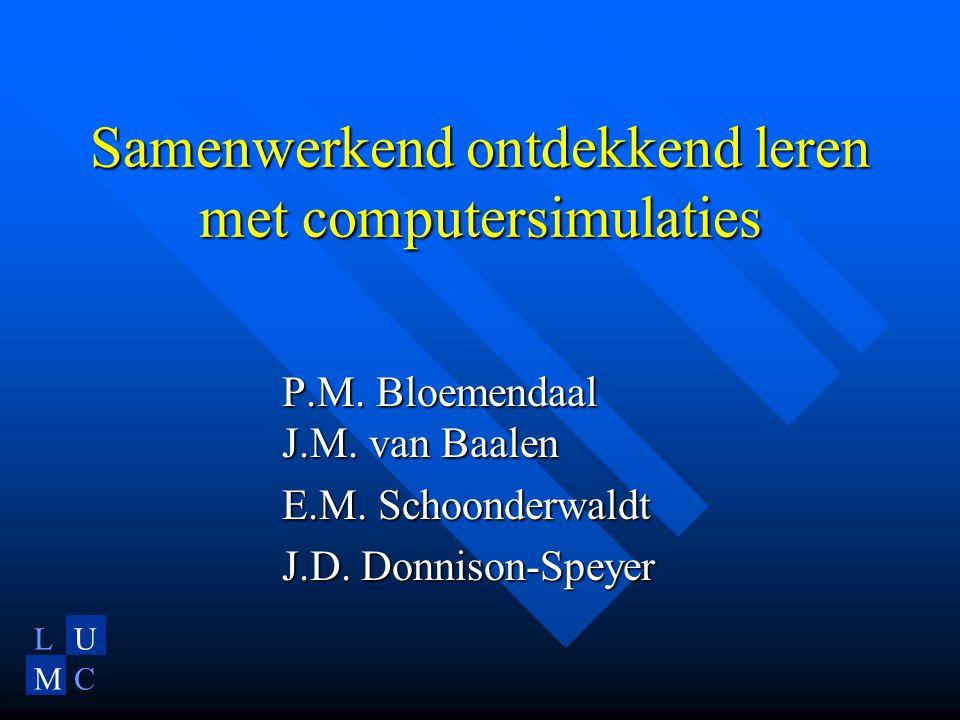 LU MC Samenwerkend ontdekkend leren met computersimulaties P.M. Bloemendaal J.M. van Baalen E.M. Schoonderwaldt J.D. Donnison-Speyer
