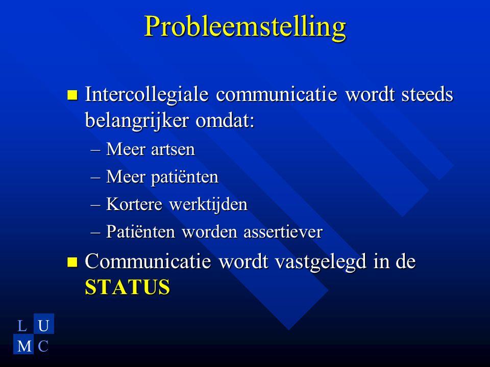 LU MC Probleemstelling Intercollegiale communicatie wordt steeds belangrijker omdat: Intercollegiale communicatie wordt steeds belangrijker omdat: –Meer artsen –Meer patiënten –Kortere werktijden –Patiënten worden assertiever Communicatie wordt vastgelegd in de STATUS Communicatie wordt vastgelegd in de STATUS