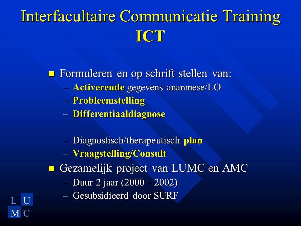 LU MC Interfacultaire Communicatie Training ICT Formuleren en op schrift stellen van: Formuleren en op schrift stellen van: –Activerende gegevens anamnese/LO –Probleemstelling –Differentiaaldiagnose –Diagnostisch/therapeutisch plan –Vraagstelling/Consult Gezamelijk project van LUMC en AMC Gezamelijk project van LUMC en AMC –Duur 2 jaar (2000 – 2002) –Gesubsidieerd door SURF