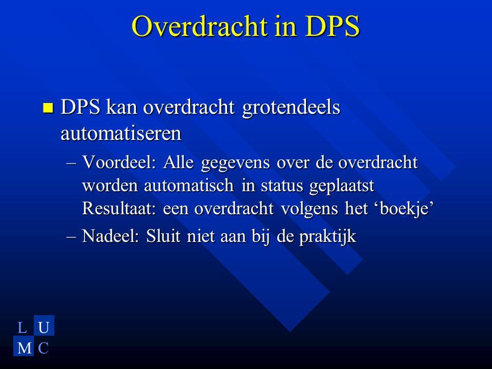 LU MC Overdracht in DPS DPS kan overdracht grotendeels automatiseren DPS kan overdracht grotendeels automatiseren –Voordeel: Alle gegevens over de overdracht worden automatisch in status geplaatst Resultaat: een overdracht volgens het 'boekje' –Nadeel: Sluit niet aan bij de praktijk
