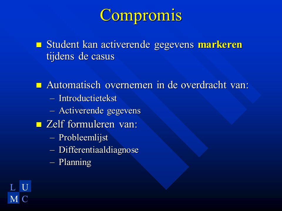 LU MC Compromis Student kan activerende gegevens markeren tijdens de casus Student kan activerende gegevens markeren tijdens de casus Automatisch overnemen in de overdracht van: Automatisch overnemen in de overdracht van: –Introductietekst –Activerende gegevens Zelf formuleren van: Zelf formuleren van: –Probleemlijst –Differentiaaldiagnose –Planning