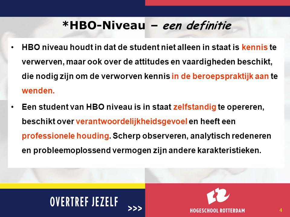 4 *HBO-Niveau – een definitie HBO niveau houdt in dat de student niet alleen in staat is kennis te verwerven, maar ook over de attitudes en vaardigheden beschikt, die nodig zijn om de verworven kennis in de beroepspraktijk aan te wenden.