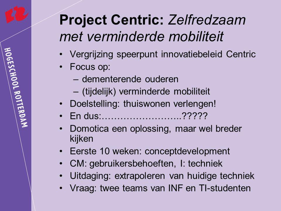 Project Centric: Zelfredzaam met verminderde mobiliteit Vergrijzing speerpunt innovatiebeleid Centric Focus op: –dementerende ouderen –(tijdelijk) verminderde mobiliteit Doelstelling: thuiswonen verlengen.