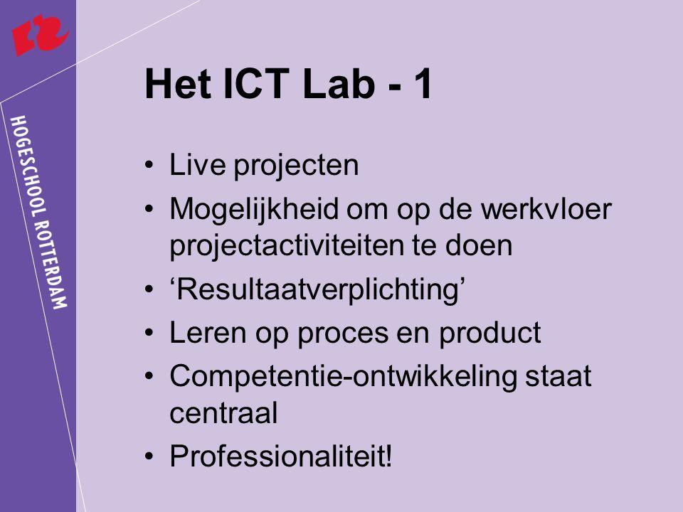 Het ICT Lab - 1 Live projecten Mogelijkheid om op de werkvloer projectactiviteiten te doen 'Resultaatverplichting' Leren op proces en product Competentie-ontwikkeling staat centraal Professionaliteit!
