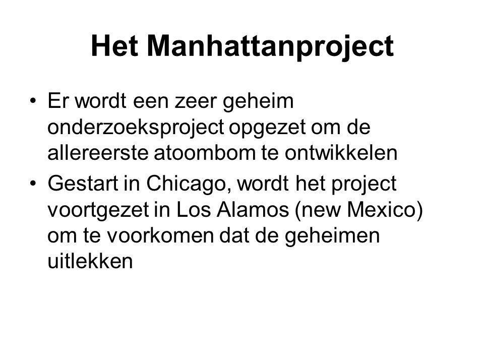 Het Manhattanproject Er wordt een zeer geheim onderzoeksproject opgezet om de allereerste atoombom te ontwikkelen Gestart in Chicago, wordt het projec