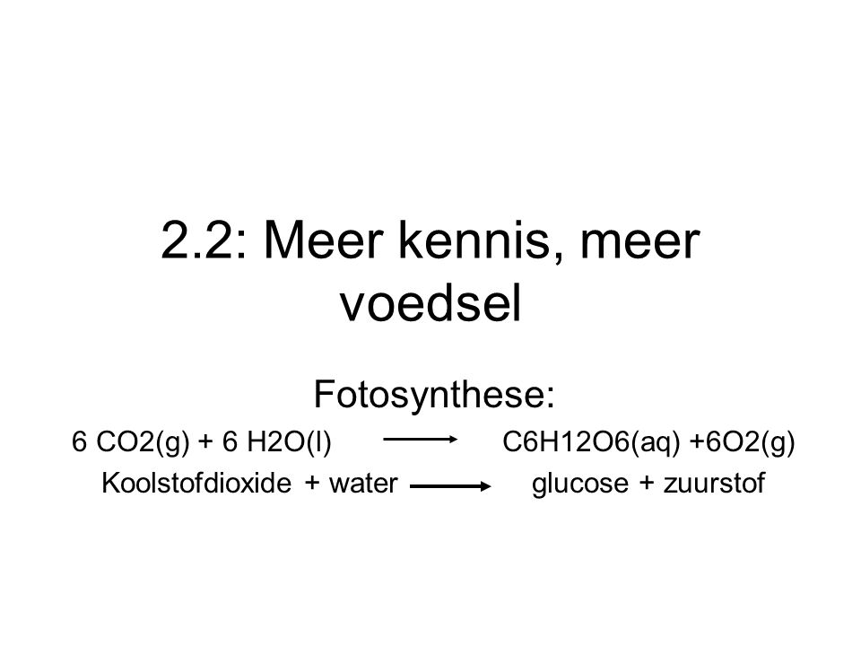 2.2: Meer kennis, meer voedsel Fotosynthese: 6 CO2(g) + 6 H2O(l)C6H12O6(aq) +6O2(g) Koolstofdioxide + water glucose + zuurstof