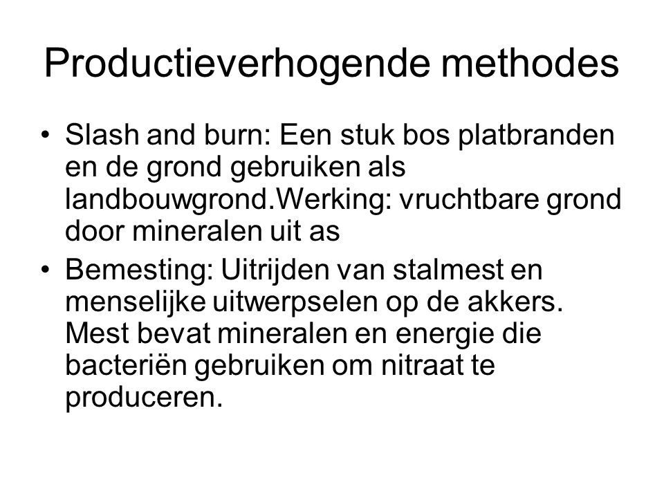 Productieverhogende methodes Slash and burn: Een stuk bos platbranden en de grond gebruiken als landbouwgrond.Werking: vruchtbare grond door mineralen
