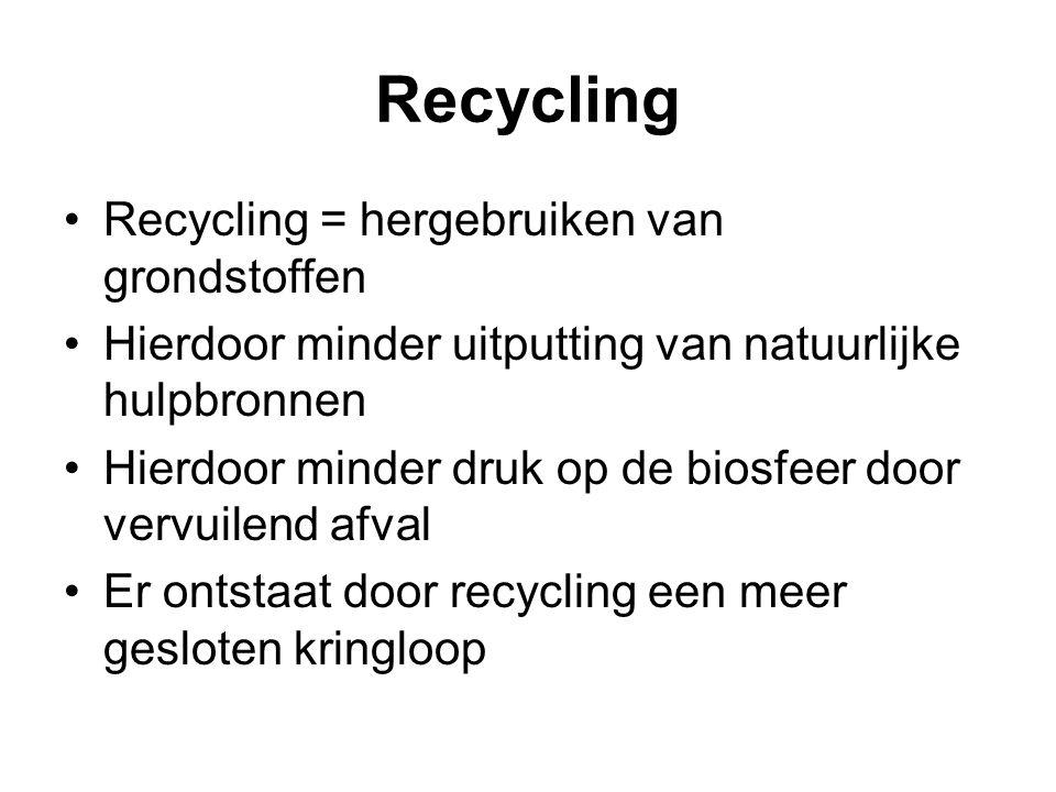 Recycling Recycling = hergebruiken van grondstoffen Hierdoor minder uitputting van natuurlijke hulpbronnen Hierdoor minder druk op de biosfeer door ve