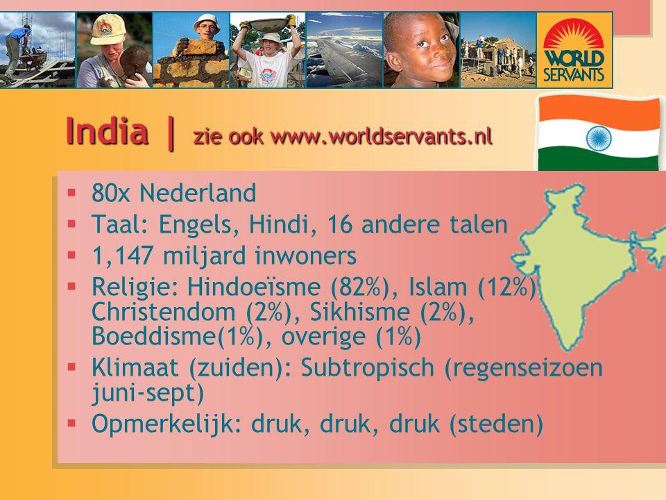 India | zie ook www.worldservants.nl  80x Nederland  Taal: Engels, Hindi, 16 andere talen  1,147 miljard inwoners  Religie: Hindoeïsme (82%), Islam (12%), Christendom (2%), Sikhisme (2%), Boeddisme(1%), overige (1%)  Klimaat (zuiden): Subtropisch (regenseizoen juni-sept)  Opmerkelijk: druk, druk, druk (steden)  80x Nederland  Taal: Engels, Hindi, 16 andere talen  1,147 miljard inwoners  Religie: Hindoeïsme (82%), Islam (12%), Christendom (2%), Sikhisme (2%), Boeddisme(1%), overige (1%)  Klimaat (zuiden): Subtropisch (regenseizoen juni-sept)  Opmerkelijk: druk, druk, druk (steden)