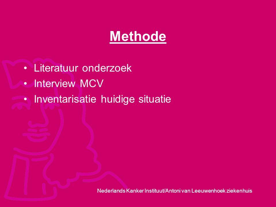 Nederlands Kanker Instituut/Antoni van Leeuwenhoek ziekenhuis Methode Literatuur onderzoek Interview MCV Inventarisatie huidige situatie