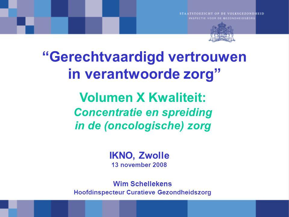 Gerechtvaardigd vertrouwen in verantwoorde zorg IKNO, Zwolle 13 november 2008 Volumen X Kwaliteit: Concentratie en spreiding in de (oncologische) zorg Wim Schellekens Hoofdinspecteur Curatieve Gezondheidszorg