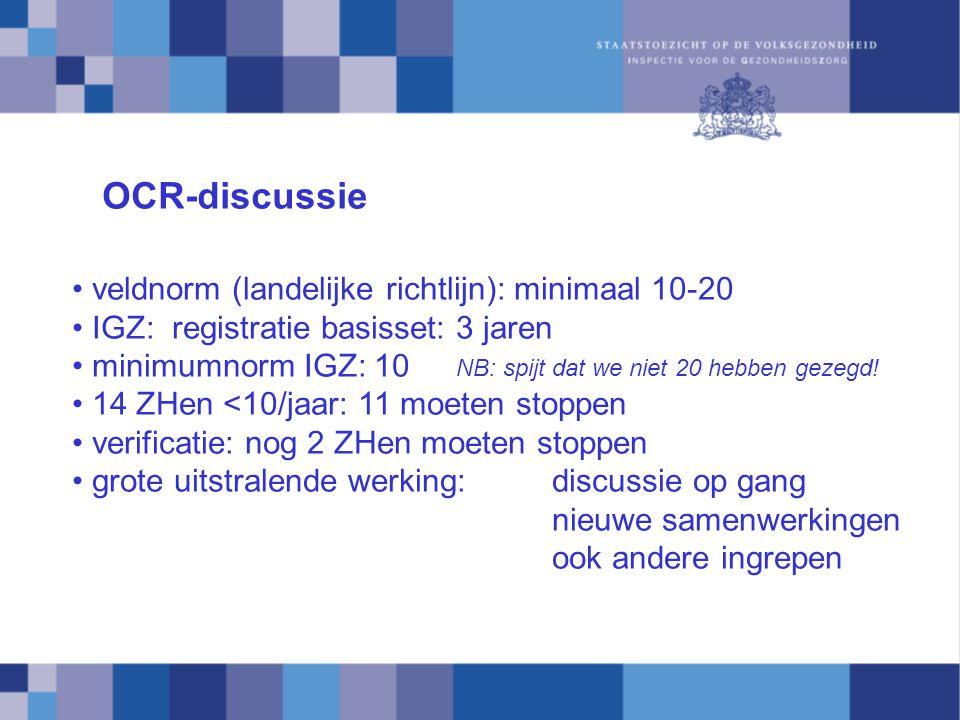 OCR-discussie veldnorm (landelijke richtlijn): minimaal 10-20 IGZ: registratie basisset: 3 jaren minimumnorm IGZ: 10 NB: spijt dat we niet 20 hebben gezegd.