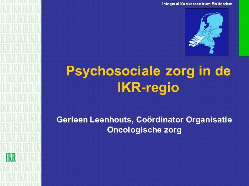 Psychosociale zorg in de IKR-regio Gerleen Leenhouts, Coördinator Organisatie Oncologische zorg