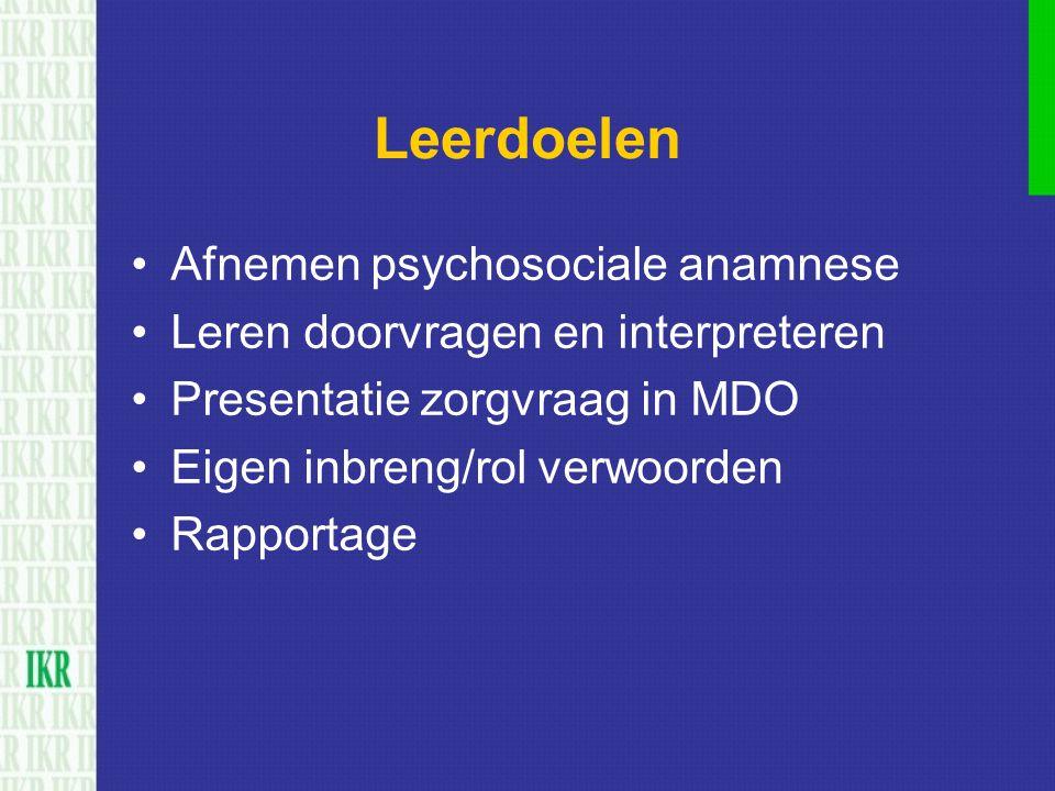 Leerdoelen Afnemen psychosociale anamnese Leren doorvragen en interpreteren Presentatie zorgvraag in MDO Eigen inbreng/rol verwoorden Rapportage