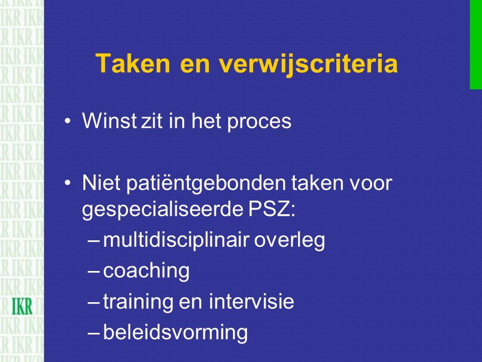 Taken en verwijscriteria Winst zit in het proces Niet patiëntgebonden taken voor gespecialiseerde PSZ: –multidisciplinair overleg –coaching –training