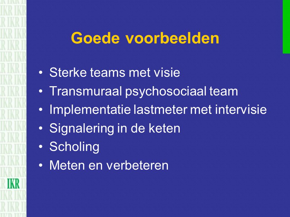 Goede voorbeelden Sterke teams met visie Transmuraal psychosociaal team Implementatie lastmeter met intervisie Signalering in de keten Scholing Meten