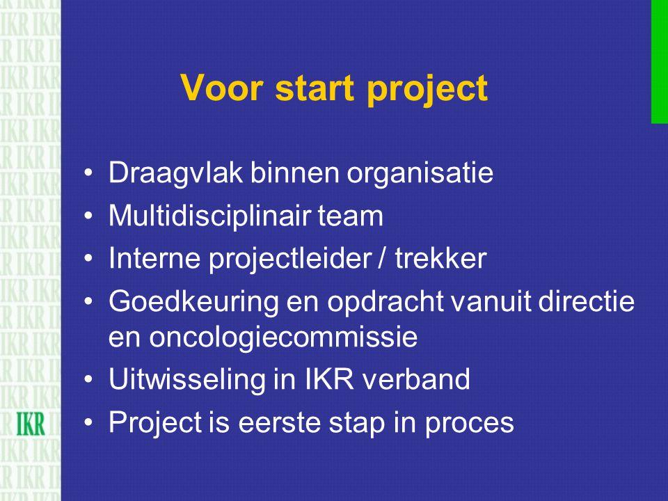 Voor start project Draagvlak binnen organisatie Multidisciplinair team Interne projectleider / trekker Goedkeuring en opdracht vanuit directie en onco