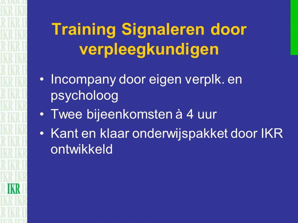 Training Signaleren door verpleegkundigen Incompany door eigen verplk. en psycholoog Twee bijeenkomsten à 4 uur Kant en klaar onderwijspakket door IKR