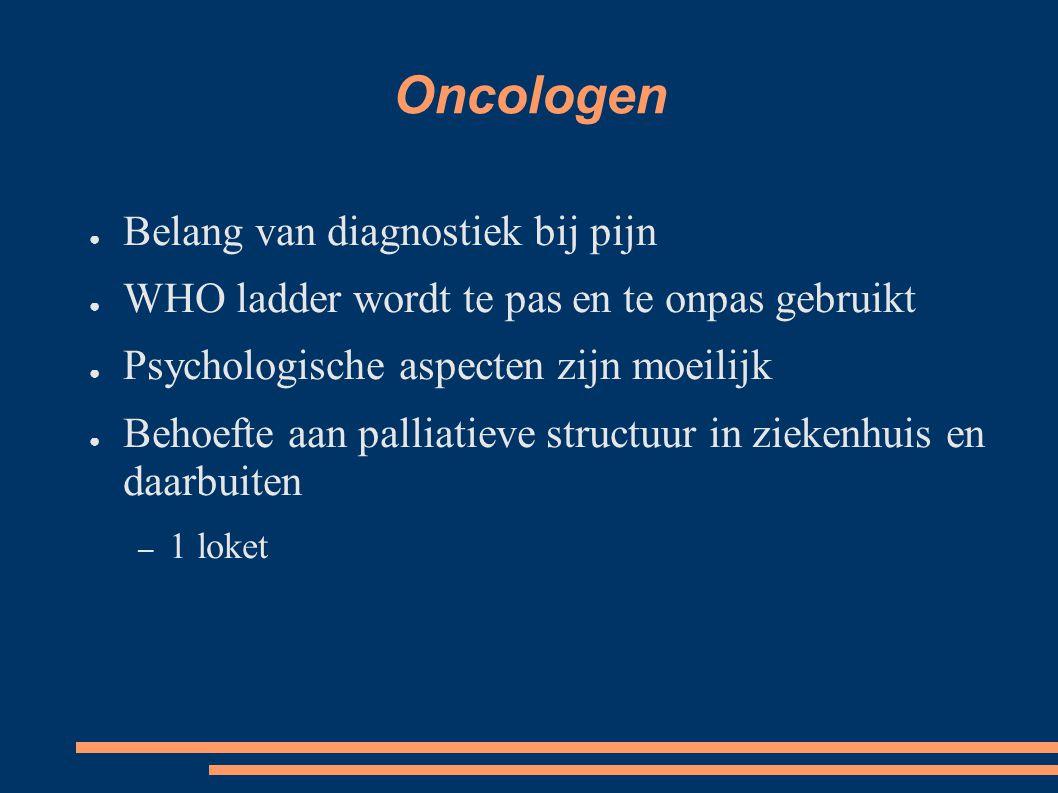 Oncologen ● Belang van diagnostiek bij pijn ● WHO ladder wordt te pas en te onpas gebruikt ● Psychologische aspecten zijn moeilijk ● Behoefte aan palliatieve structuur in ziekenhuis en daarbuiten – 1 loket