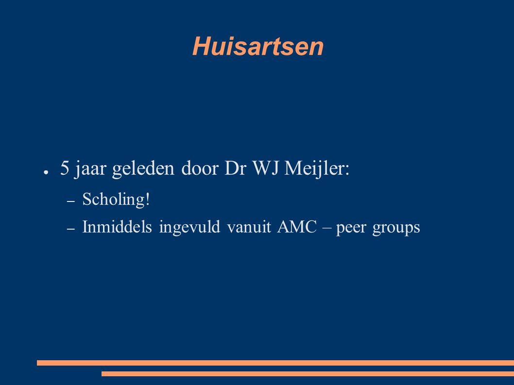 Huisartsen ● 5 jaar geleden door Dr WJ Meijler: – Scholing! – Inmiddels ingevuld vanuit AMC – peer groups