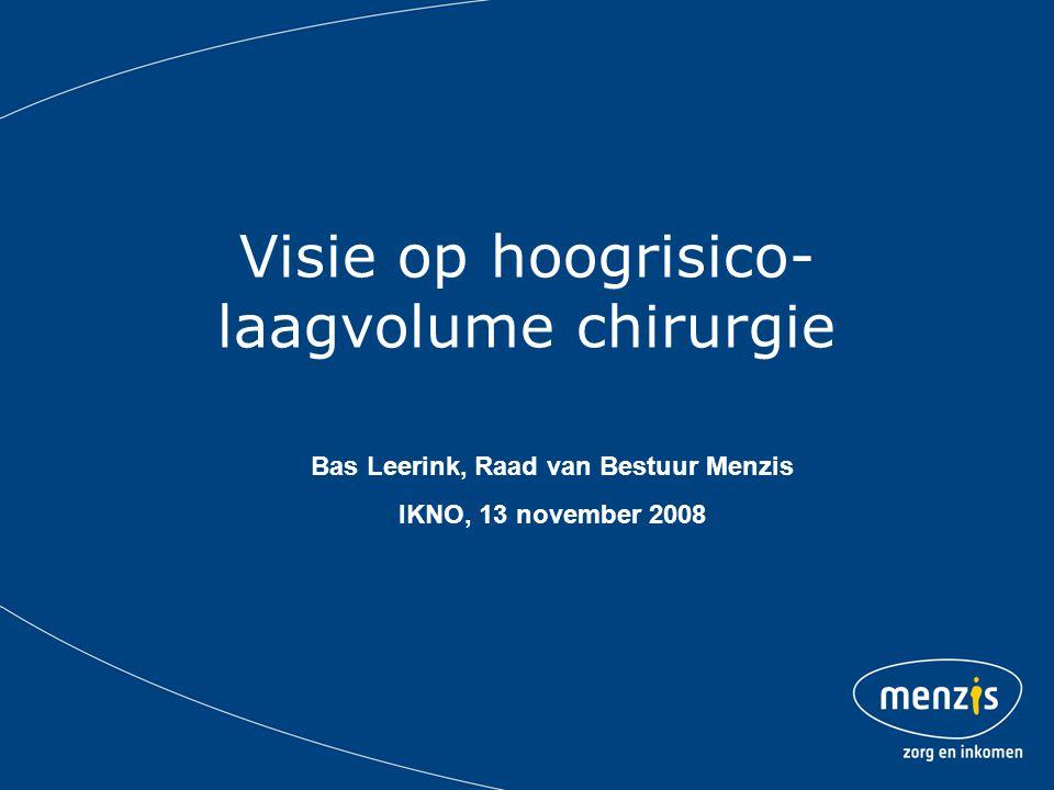 Visie op hoogrisico- laagvolume chirurgie Bas Leerink, Raad van Bestuur Menzis IKNO, 13 november 2008