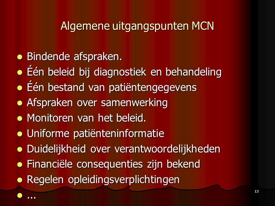 13 Algemene uitgangspunten MCN Bindende afspraken. Bindende afspraken. Één beleid bij diagnostiek en behandeling Één beleid bij diagnostiek en behande