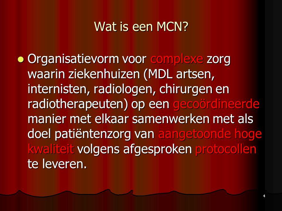 4 Wat is een MCN? Organisatievorm voor complexe zorg waarin ziekenhuizen (MDL artsen, internisten, radiologen, chirurgen en radiotherapeuten) op een g