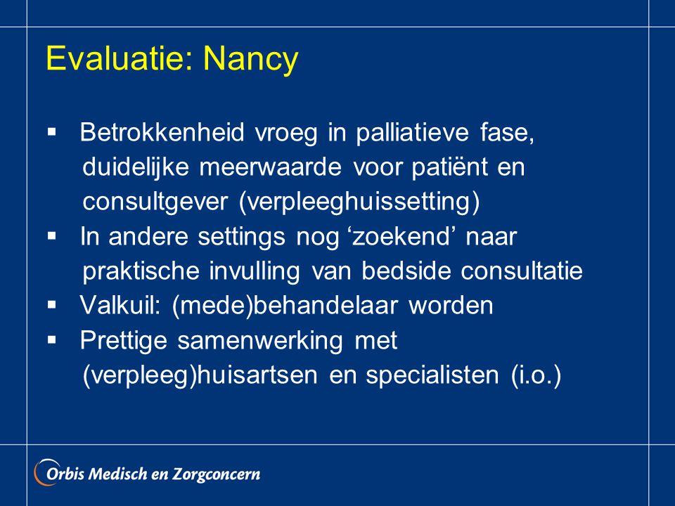Evaluatie: Nancy  Betrokkenheid vroeg in palliatieve fase, duidelijke meerwaarde voor patiënt en consultgever (verpleeghuissetting)  In andere settings nog 'zoekend' naar praktische invulling van bedside consultatie  Valkuil: (mede)behandelaar worden  Prettige samenwerking met (verpleeg)huisartsen en specialisten (i.o.)