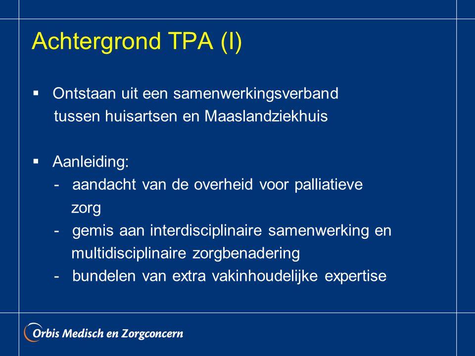 Achtergrond TPA (I)  Ontstaan uit een samenwerkingsverband tussen huisartsen en Maaslandziekhuis  Aanleiding: - aandacht van de overheid voor palliatieve zorg - gemis aan interdisciplinaire samenwerking en multidisciplinaire zorgbenadering - bundelen van extra vakinhoudelijke expertise
