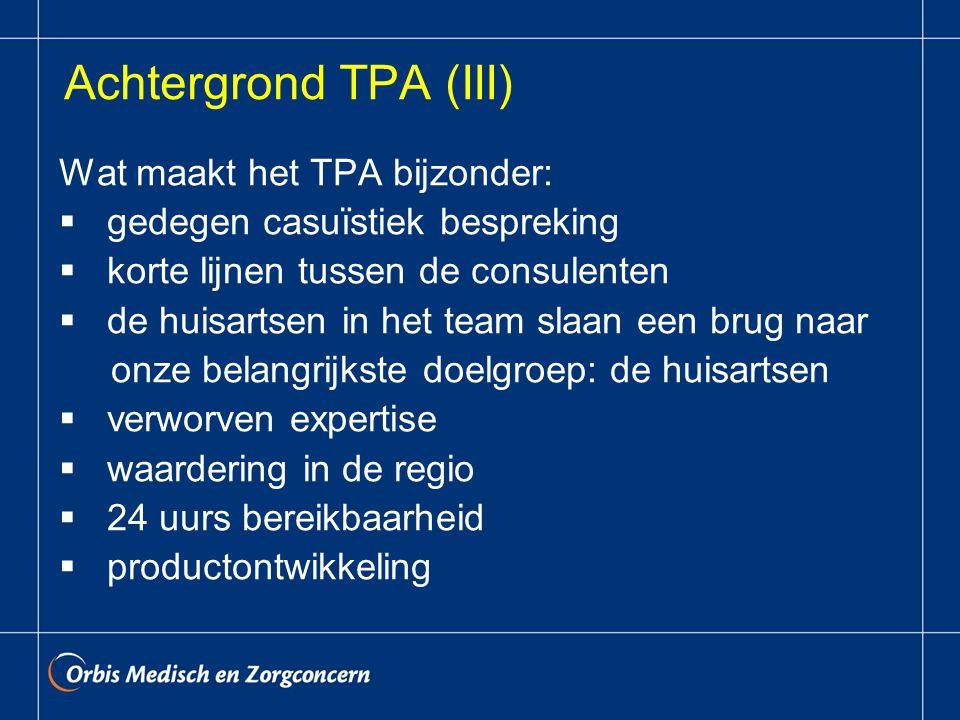 Achtergrond TPA (III) Wat maakt het TPA bijzonder:  gedegen casuïstiek bespreking  korte lijnen tussen de consulenten  de huisartsen in het team slaan een brug naar onze belangrijkste doelgroep: de huisartsen  verworven expertise  waardering in de regio  24 uurs bereikbaarheid  productontwikkeling