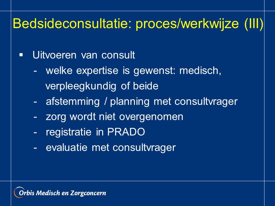 Bedsideconsultatie: proces/werkwijze (III)  Uitvoeren van consult - welke expertise is gewenst: medisch, verpleegkundig of beide - afstemming / planning met consultvrager - zorg wordt niet overgenomen - registratie in PRADO - evaluatie met consultvrager