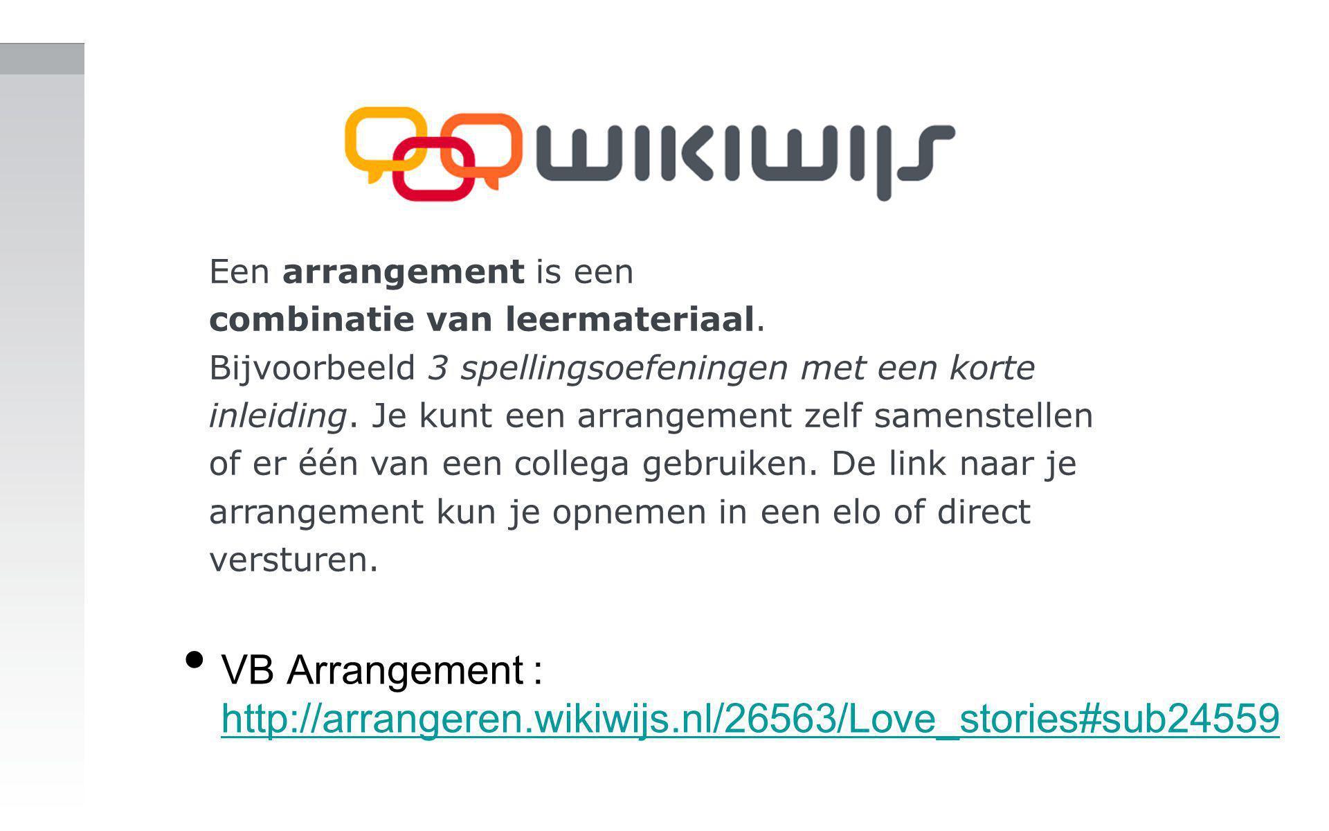 VB Arrangement : http://arrangeren.wikiwijs.nl/26563/Love_stories#sub24559 http://arrangeren.wikiwijs.nl/26563/Love_stories#sub24559 Een arrangement is een combinatie van leermateriaal.