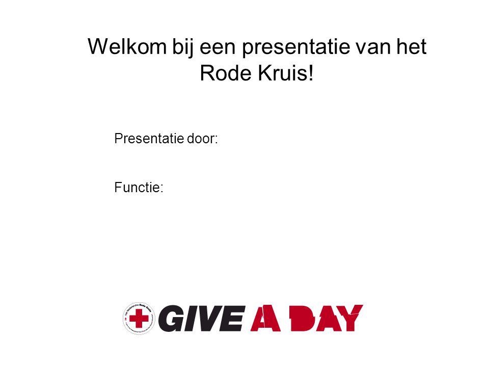 Welkom bij een presentatie van het Rode Kruis! Presentatie door: Functie: