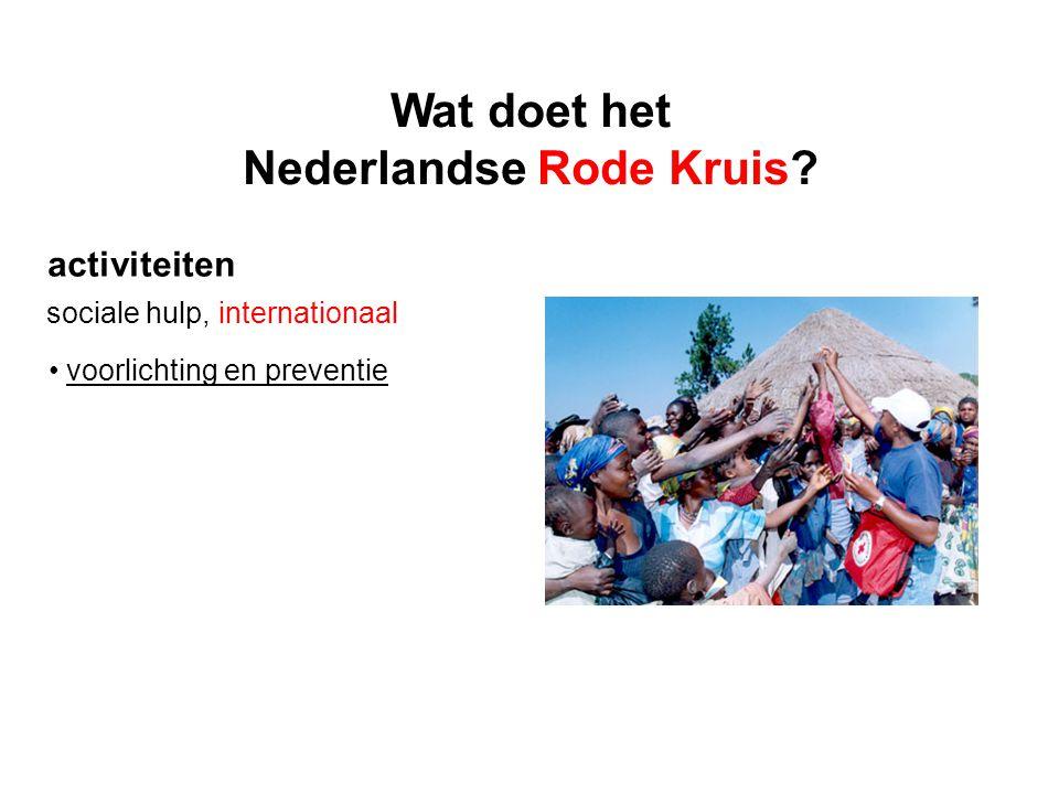 activiteiten sociale hulp, internationaal voorlichting en preventie Wat doet het Nederlandse Rode Kruis?