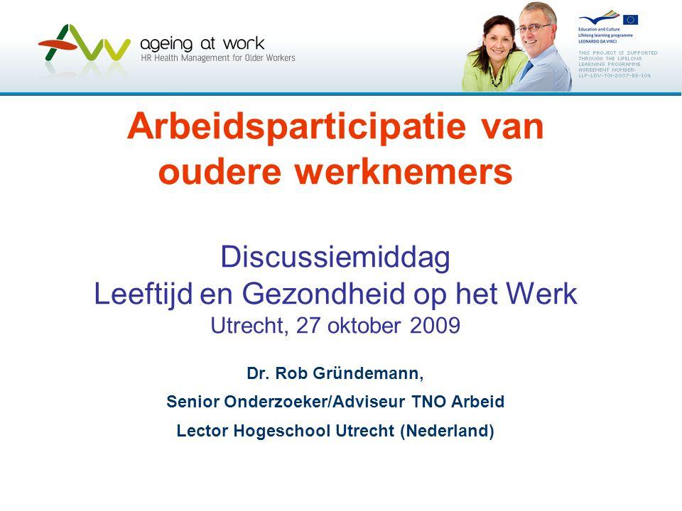Arbeidsparticipatie van oudere werknemers Discussiemiddag Leeftijd en Gezondheid op het Werk Utrecht, 27 oktober 2009 Dr. Rob Gründemann, Senior Onder