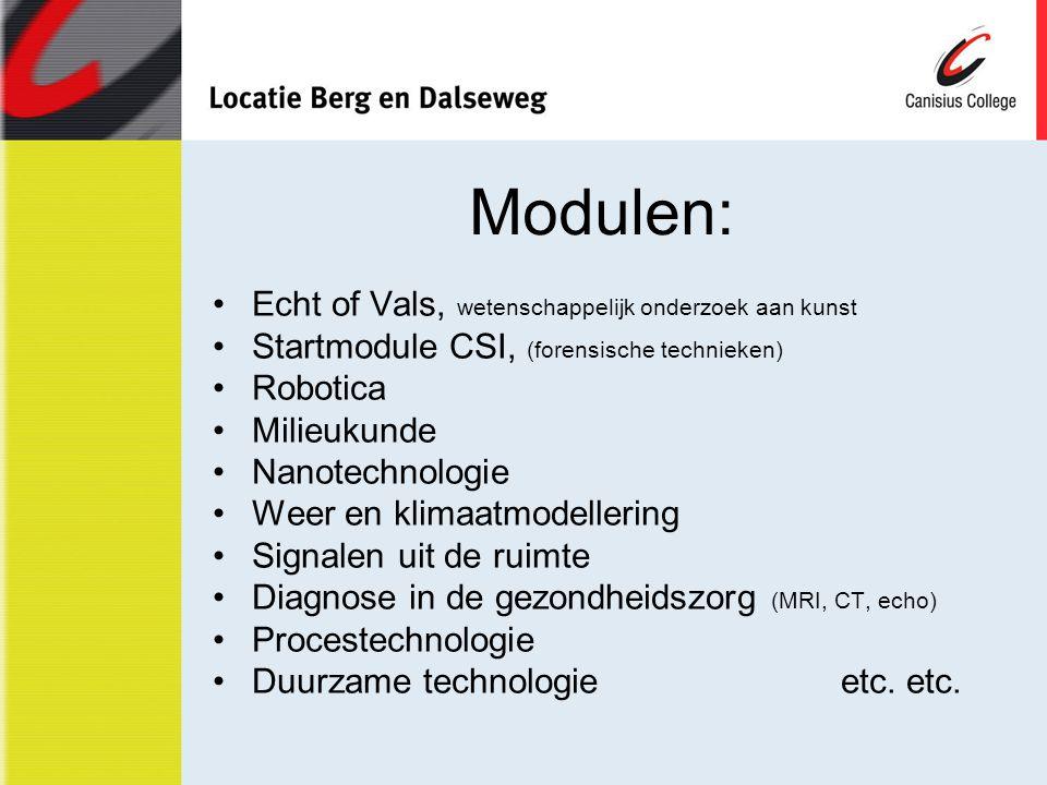 Modulen: Echt of Vals, wetenschappelijk onderzoek aan kunst Startmodule CSI, (forensische technieken) Robotica Milieukunde Nanotechnologie Weer en klimaatmodellering Signalen uit de ruimte Diagnose in de gezondheidszorg (MRI, CT, echo) Procestechnologie Duurzame technologieetc.