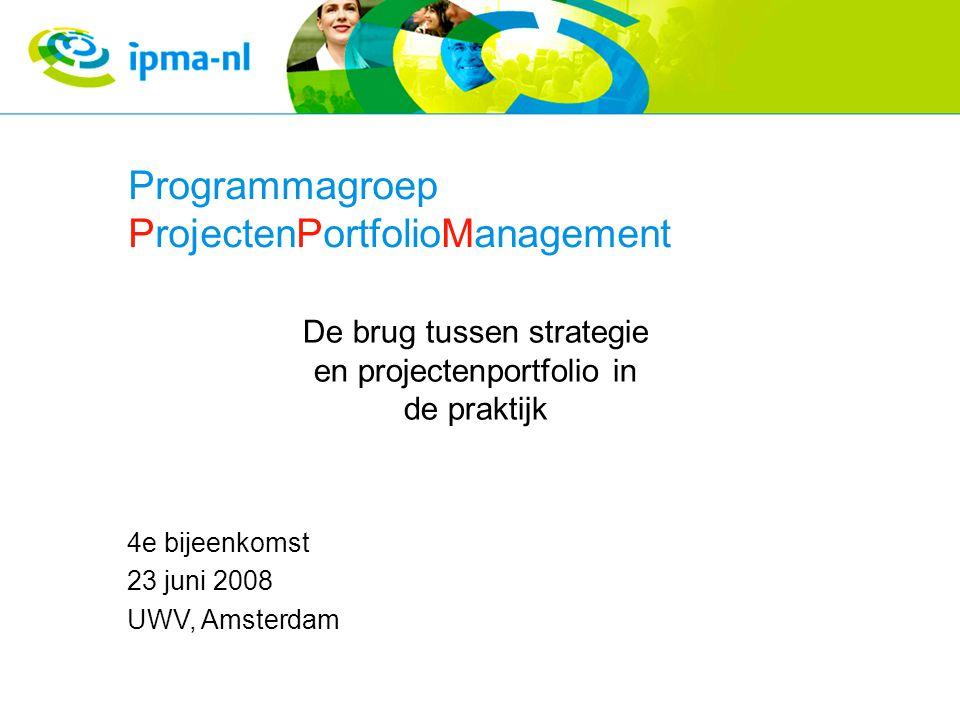 Programmagroep ProjectenPortfolioManagement De brug tussen strategie en projectenportfolio in de praktijk 4e bijeenkomst 23 juni 2008 UWV, Amsterdam