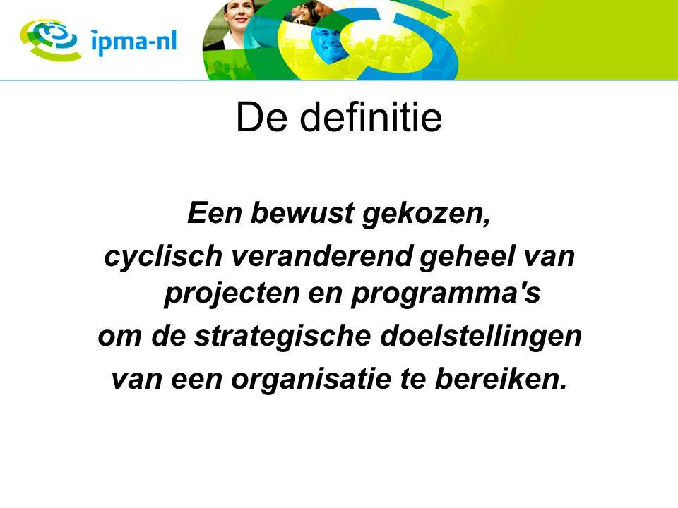 De definitie Een bewust gekozen, cyclisch veranderend geheel van projecten en programma's om de strategische doelstellingen van een organisatie te ber