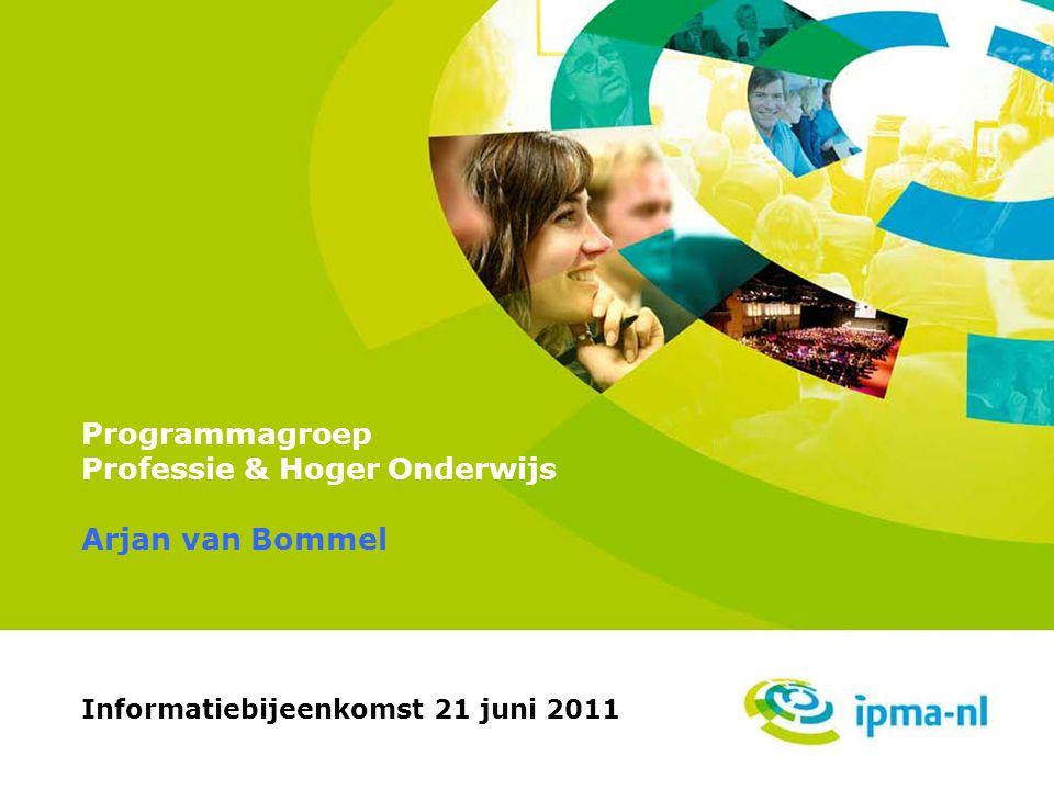 Professie & Hoger Onderwijs Programmagroep Professie & Hoger Onderwijs Informatiebijeenkomst 21 juni 2011 Arjan van Bommel