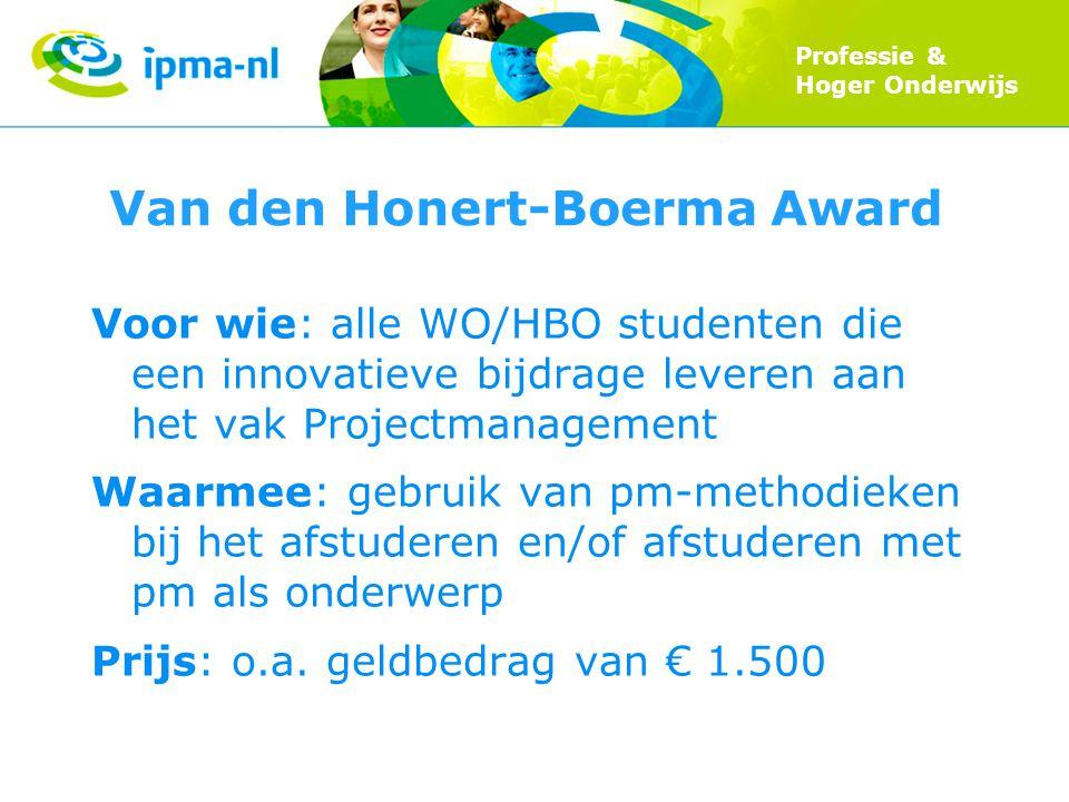 Professie & Hoger Onderwijs Van den Honert-Boerma Award Voor wie: alle WO/HBO studenten die een innovatieve bijdrage leveren aan het vak Projectmanagement Waarmee: gebruik van pm-methodieken bij het afstuderen en/of afstuderen met pm als onderwerp Prijs: o.a.