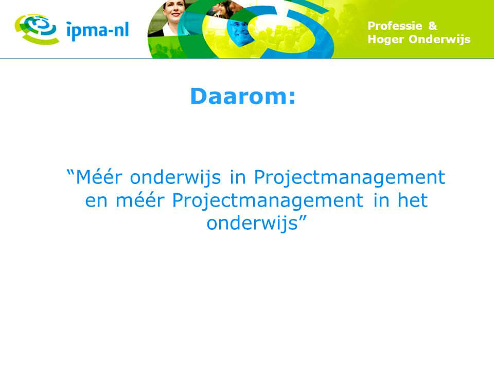 """Professie & Hoger Onderwijs Daarom: """"Méér onderwijs in Projectmanagement en méér Projectmanagement in het onderwijs"""""""