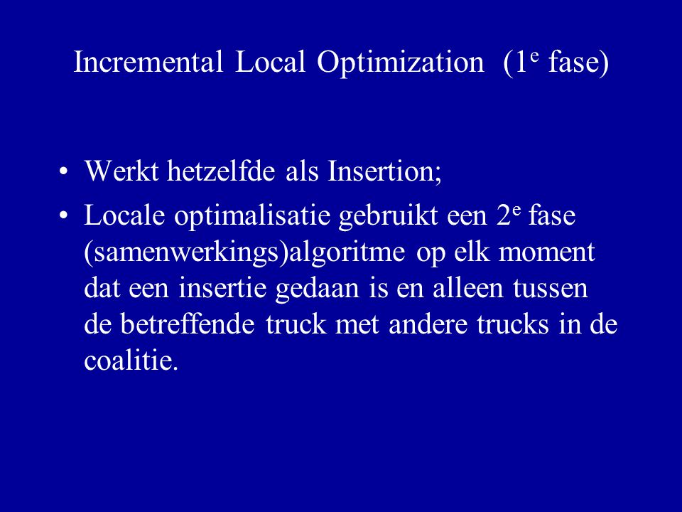 Incremental Local Optimization (1 e fase) Werkt hetzelfde als Insertion; Locale optimalisatie gebruikt een 2 e fase (samenwerkings)algoritme op elk mo