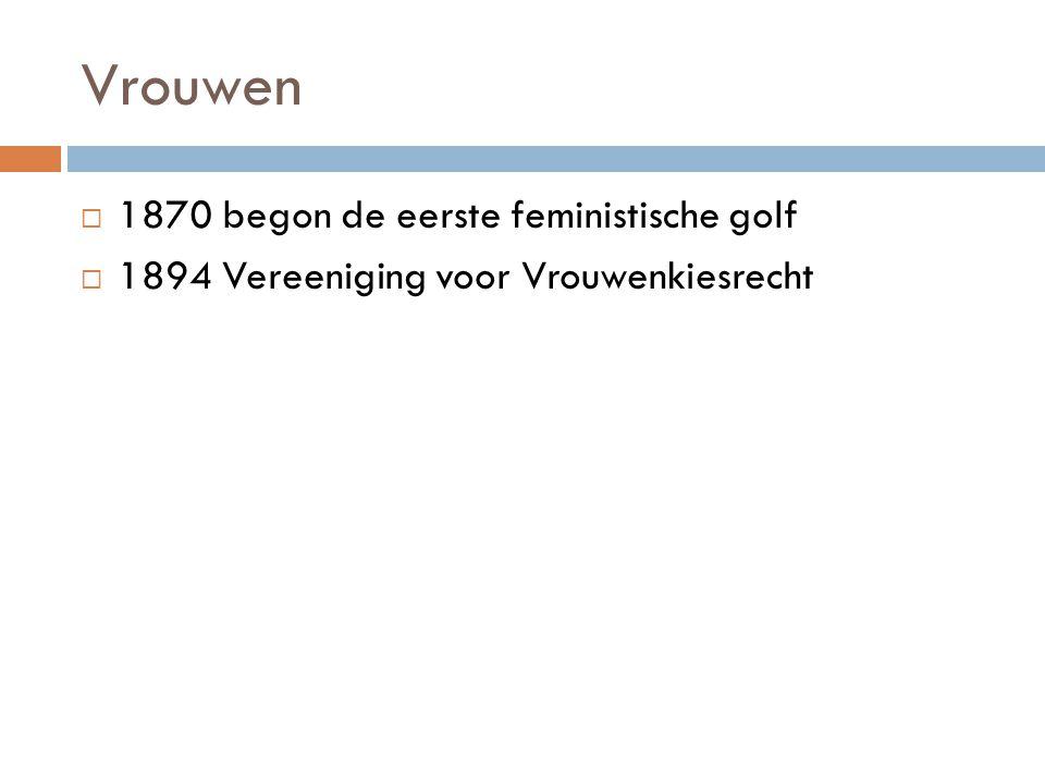 Vrouwen  1870 begon de eerste feministische golf  1894 Vereeniging voor Vrouwenkiesrecht
