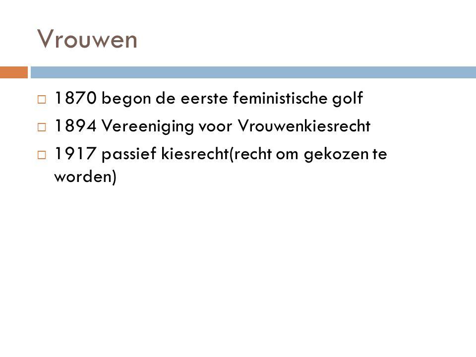 Vrouwen  1870 begon de eerste feministische golf  1894 Vereeniging voor Vrouwenkiesrecht  1917 passief kiesrecht(recht om gekozen te worden)