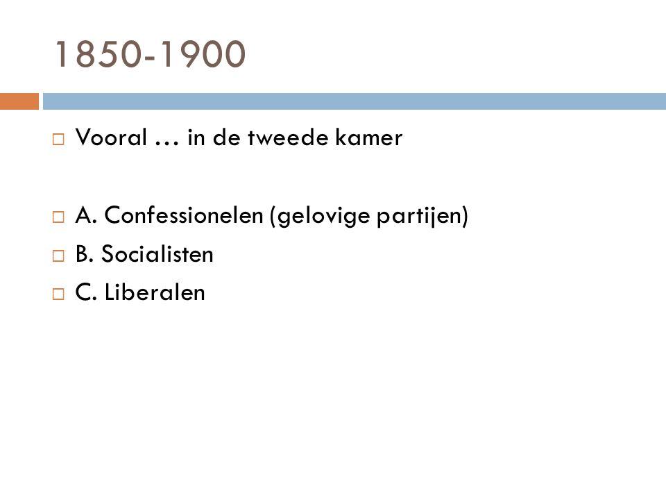 1850-1900  Vooral … in de tweede kamer  A. Confessionelen (gelovige partijen)  B. Socialisten  C. Liberalen