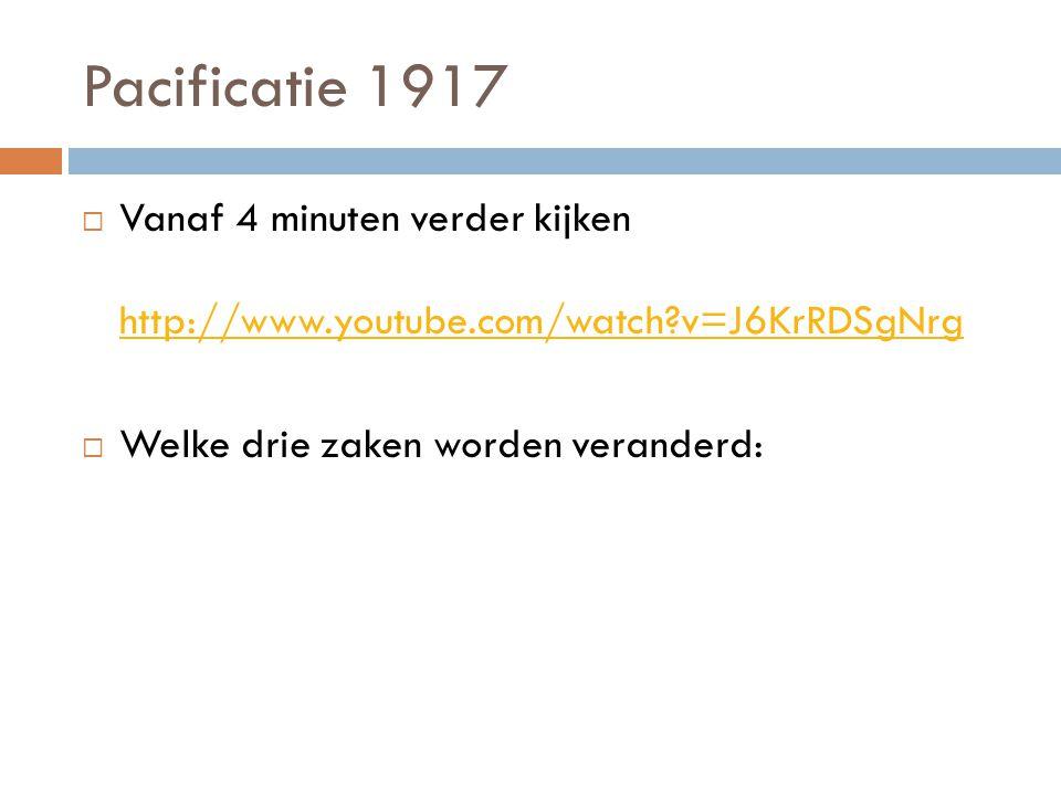 Pacificatie 1917  Vanaf 4 minuten verder kijken http://www.youtube.com/watch?v=J6KrRDSgNrg http://www.youtube.com/watch?v=J6KrRDSgNrg  Welke drie zaken worden veranderd: 1.