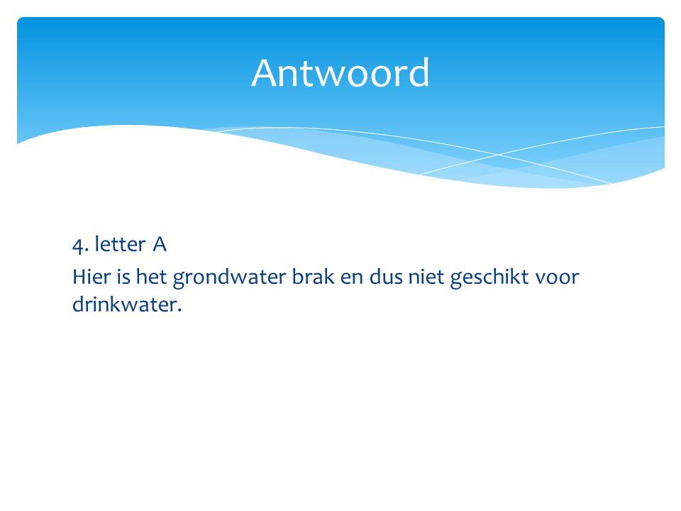 4. letter A Hier is het grondwater brak en dus niet geschikt voor drinkwater. Antwoord