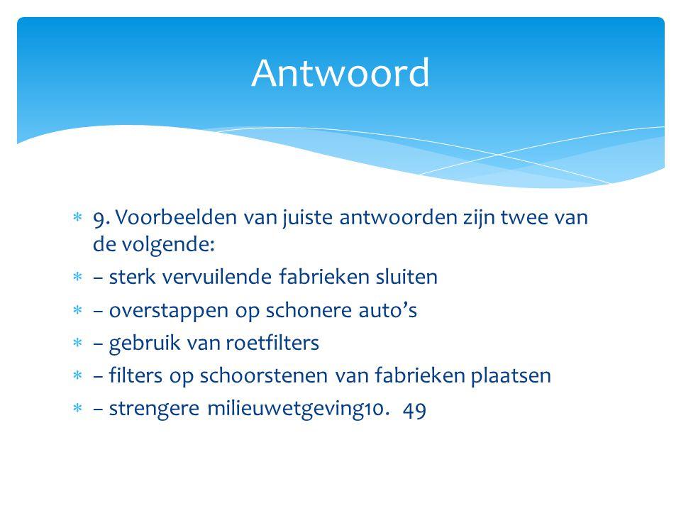  9. Voorbeelden van juiste antwoorden zijn twee van de volgende:  − sterk vervuilende fabrieken sluiten  − overstappen op schonere auto's  − gebru